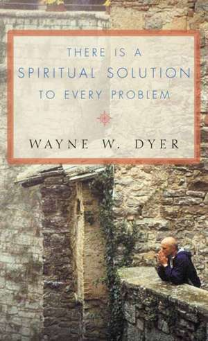 There Is a Spiritual Solution to Every Problem de Dr Wayne W. Dyer