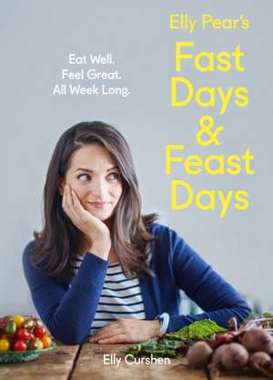 Elly Pear's Fast Days and Feast Days: Eat Well. Feel Great. All Week Long. de Elly Curshen