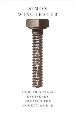 Exactly: How Precision Engineers Created the Modern World  de Simon Winchester