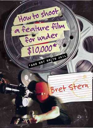How to Shoot a Feature Film for Under $10,000: And Not Go To Jail de Bret Stern