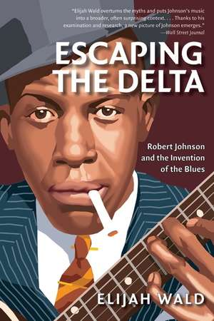 Escaping the Delta: Robert Johnson and the Invention of the Blues de Elijah Wald