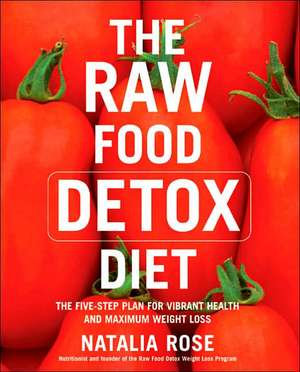The Raw Food Detox Diet: The Five-Step Plan for Vibrant Health and Maximum Weight Loss de Natalia Rose