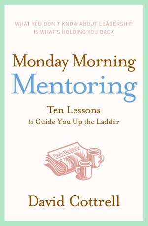 Monday Morning Mentoring: Ten Lessons to Guide You Up the Ladder de David Cottrell