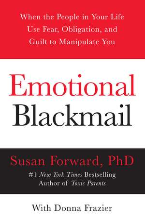Emotional Blackmail: When the People in Your Life Use Fear, Obligation, and Guilt to Manipulate You de Susan Forward