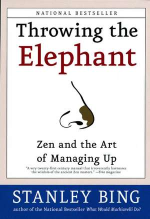 Throwing the Elephant: Zen and the Art of Managing Up de Stanley Bing