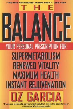 The Balance: Your Personal Prescription for *Super Metabolism *Renewed Vitality *Maximum Health *Instant Rejuvenation de Oz Garcia