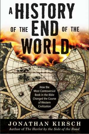 A History of the End of the World: How the Most Controversial Book in the Bible Changed the Course of Western Civilization de Jonathan Kirsch