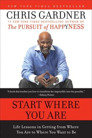 Start Where You Are: Life Lessons in Getting from Where You Are to Where You Want to Be de Chris Gardner