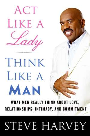 Act Like a Lady, Think Like a Man: What Men Really Think About Love, Relationships, Intimacy, and Commitment de Steve Harvey