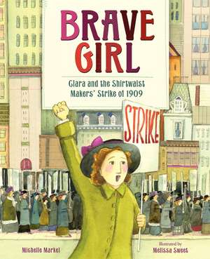 Brave Girl: Clara and the Shirtwaist Makers' Strike of 1909 de Michelle Markel