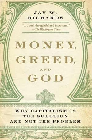 Money, Greed, and God: Why Capitalism Is the Solution and Not the Problem de Jay W. Richards