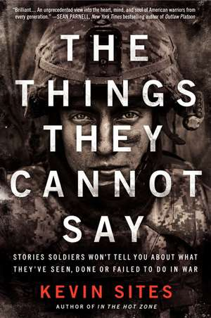 The Things They Cannot Say: Stories Soldiers Won't Tell You About What They've Seen, Done or Failed to Do in War de Kevin Sites