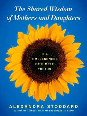 The Shared Wisdom of Mothers and Daughters: The Timelessness of Simple Truths de Alexandra Stoddard