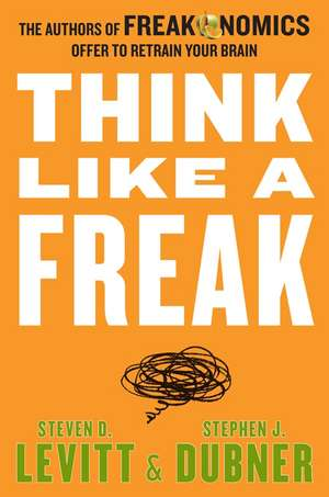 Think Like a Freak: The Authors of Freakonomics Offer to Retrain Your Brain de Steven D. Levitt