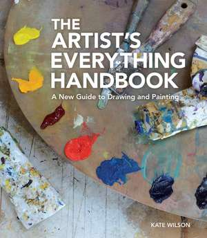 The Artist's Everything Handbook: A New Guide to Drawing and Painting de Kate Wilson