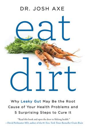 Eat Dirt: Why Leaky Gut May Be the Root Cause of Your Health Problems and 5 Surprising Steps to Cure It de Dr. Josh Axe