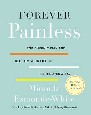 Forever Painless: End Chronic Pain and Reclaim Your Life in 30 Minutes a Day de Miranda Esmonde-White