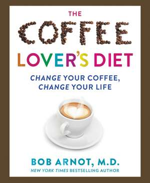 The Coffee Lover's Diet: Change Your Coffee, Change Your Life de Dr. Bob Arnot