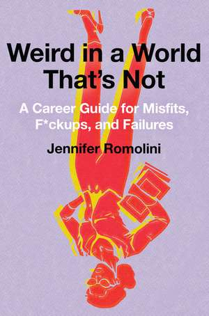 Weird in a World That's Not: A Career Guide for Misfits, F*ckups, and Failures de Jennifer Romolini
