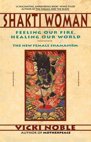 Shakti Woman: Feeling Our Fire, Healing Our World de Vicki Noble