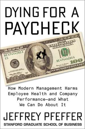Dying for a Paycheck: How Modern Management Harms Employee Health and Company Performance—and What We Can Do About It de Jeffrey Pfeffer