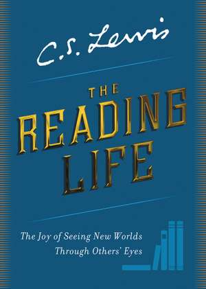 The Reading Life: The Joy of Seeing New Worlds Through Others' Eyes de C. S. Lewis