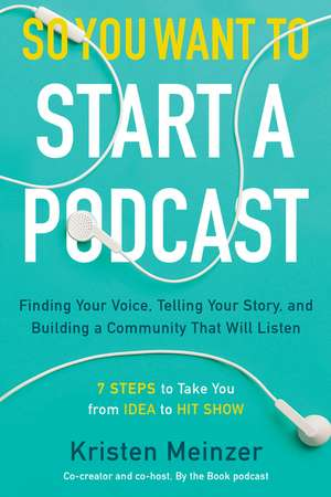 So You Want to Start a Podcast: Finding Your Voice, Telling Your Story, and Building a Community That Will Listen de Kristen Meinzer