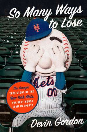So Many Ways to Lose: The Amazin' True Story of the New York Mets—the Best Worst Team in Sports de Devin Gordon
