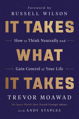 It Takes What It Takes: How to Think Neutrally and Gain Control of Your Life de Trevor Moawad