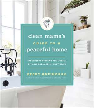 Clean Mama's Guide to a Peaceful Home: Effortless Systems and Joyful Rituals for a Calm, Cozy Home de Becky Rapinchuk