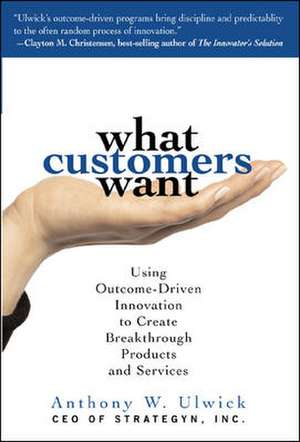 What Customers Want: Using Outcome-Driven Innovation to Create Breakthrough Products and Services de Anthony Ulwick