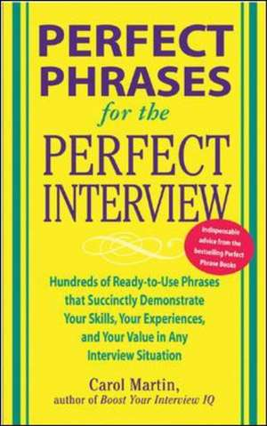 Perfect Phrases for the Perfect Interview: Hundreds of Ready-to-Use Phrases That Succinctly Demonstrate Your Skills, Your Experience and Your Value in Any Interview Situation de Carole Martin