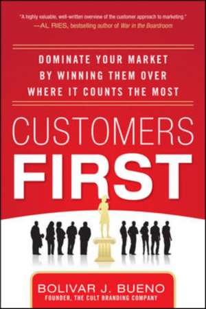 Customers First:  Dominate Your Market by Winning Them Over Where It Counts the Most de Bolivar Bueno