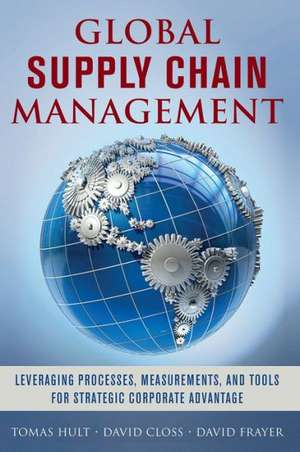 Global Supply Chain Management: Leveraging Processes, Measurements, and Tools for Strategic Corporate Advantage de G. Tomas M. Hult