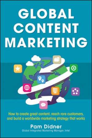 Global Content Marketing: How to Create Great Content, Reach More Customers, and Build a Worldwide Marketing Strategy that Works de Pam Didner