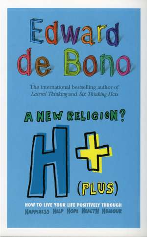 A New Religion? H+ (Plus):  How to Live Your Life Positively Through Happiness, Humour, Help, Hope, Health de Edward De Bono
