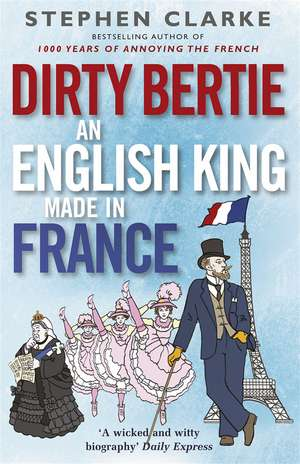 Dirtie Bertie:  An English King Made in France de Stephen Clarke