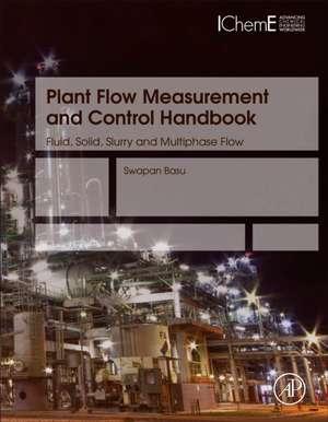 Plant Flow Measurement and Control Handbook: Fluid, Solid, Slurry and Multiphase Flow de Swapan Basu