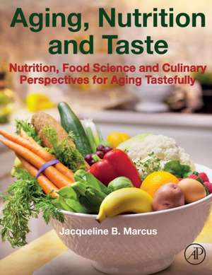 Aging, Nutrition and Taste: Nutrition, Food Science and Culinary Perspectives for Aging Tastefully de Jacqueline B. Marcus