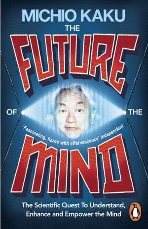 The Future of the Mind: The Scientific Quest To Understand, Enhance and Empower the Mind de Michio Kaku