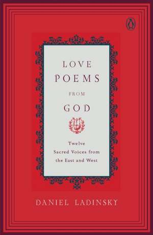 Love Poems from God:  Twelve Sacred Voices from the East and West de Daniel Ladinsky