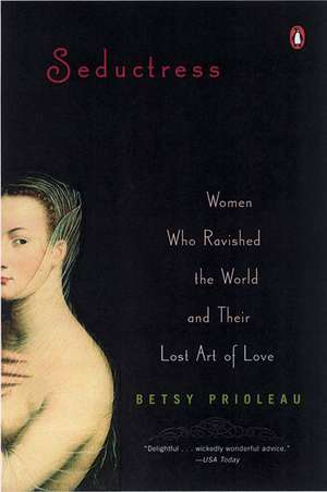 Seductress:  Women Who Ravished the World and Their Lost Art of Love de Elizabeth Stevens Prioleau