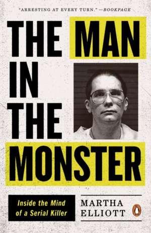 The Man in the Monster:  Inside the Mind of a Serial Killer de Martha Elliott
