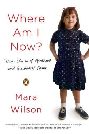 Where Am I Now?: True Stories of Girlhood and Accidental Fame de Mara Wilson