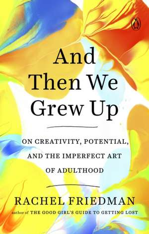 And Then We Grew Up: On Creativity, Potential and the Imperfect Art of Adulthood de Rachel Friedman