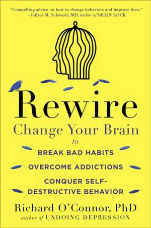Rewire:  Change Your Brain to Break Bad Habits, Overcome Addictions, Conquer Self-Destructive Behavior de Richard O'Connor