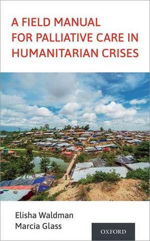 A Field Manual for Palliative Care in Humanitarian Crises de Elisha Waldman