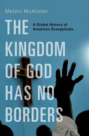 The Kingdom of God Has No Borders: A Global History of American Evangelicals de Melani McAlister