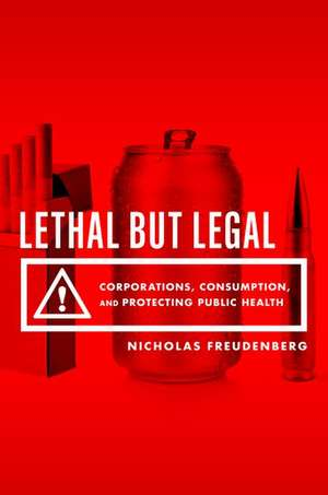 Lethal But Legal: Corporations, Consumption, and Protecting Public Health de Nicholas Freudenberg