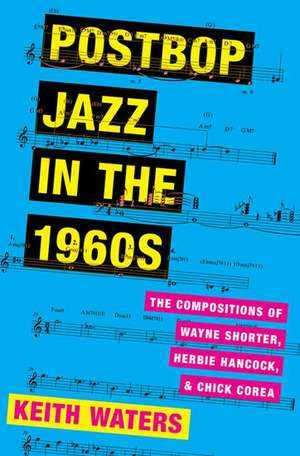Postbop Jazz in the 1960s: The Compositions of Wayne Shorter, Herbie Hancock, and Chick Corea de Keith Waters